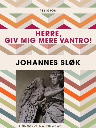 Johannes Sløk: Herre, giv mig mere vantro!