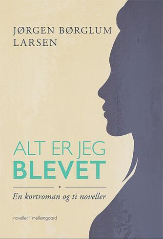 Jørgen Børglum Larsen: Alt er jeg blevet : en kortroman og ti noveller