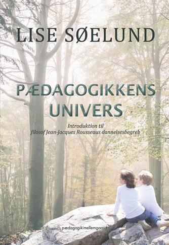 Lise Søelund: Pædagogikkens univers : introduktion til filosof Jean-Jacques Rousseaus dannelsesbegreb