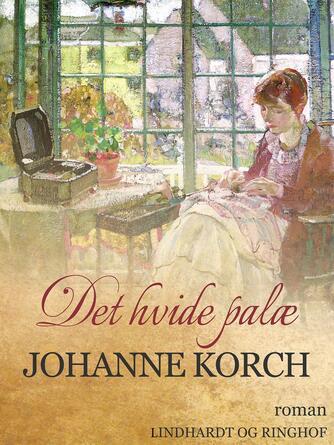 Johanne Korch: Det hvide Palæ : Roman