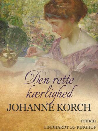Johanne Korch: Den rette Kærlighed : Roman