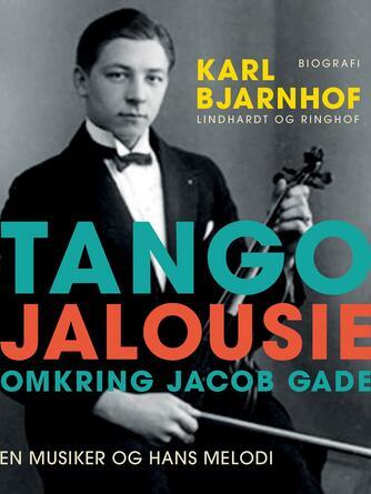 Karl Bjarnhof: Tango Jalousie : omkring Jacob Gade : en musiker og hans melodi : biografi