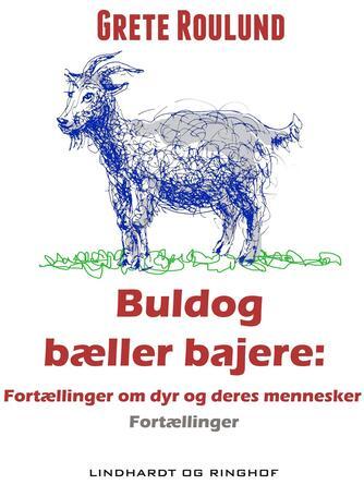 Grete Roulund: Buldog bæller bajere : fortællinger om dyr og deres mennesker : fortællinger