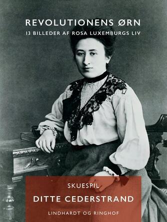 Ditte Cederstrand: Revolutionens ørn : 13 billeder af Rosa Luxemburgs liv : skuespil