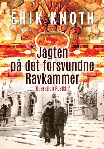"""Erik Knoth: Jagten på det forsvundne ravkammer : """"Operation Pusjkin"""""""
