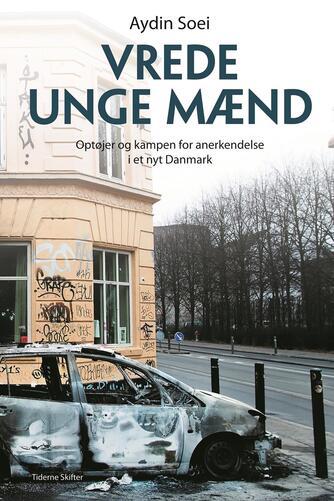 Aydin Soei: Vrede unge mænd : optøjer og kampen for anerkendelse i et nyt Danmark