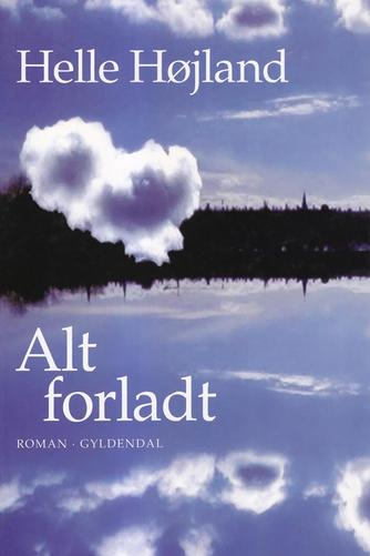 Helle Højland: Alt forladt : roman