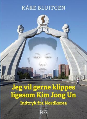 Kåre Bluitgen: Jeg vil gerne klippes ligesom Kim Jong Un : indtryk fra Nordkorea