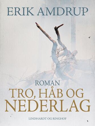 Erik Amdrup: Tro, håb og nederlag : roman
