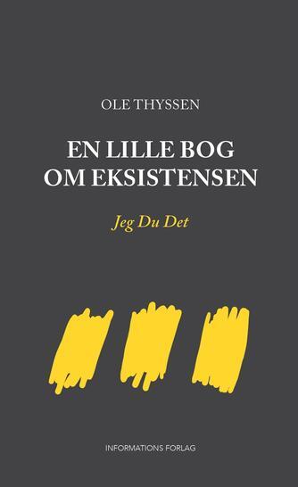 Ole Thyssen: En lille bog om eksistensen : Jeg Du Det
