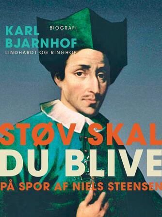 Karl Bjarnhof: Støv skal du blive : på spor af Niels Steensen : biografi