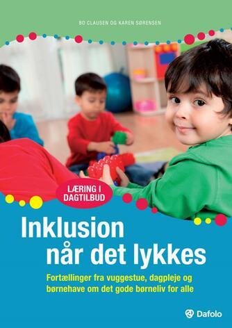 Bo Clausen, Karen Sørensen: Inklusion når det lykkes : fortællinger fra vuggestue, dagpleje og børnehave om det gode børneliv for alle
