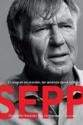 Christoffer Rosenløv Stig Christensen: Sepp : en biografi om manden, der ændrede dansk fodbold
