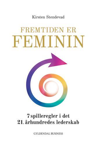Kirsten Stendevad: Fremtiden er feminin : 7 spilleregler i det 21. århundredes lederskab