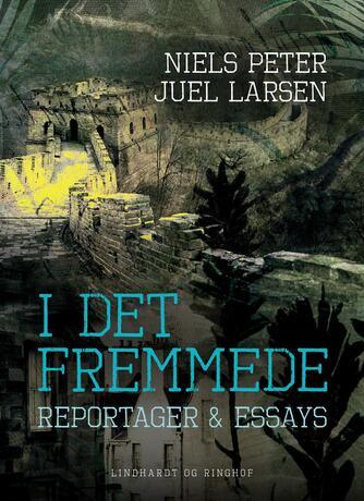 Niels Peter Juel Larsen: I det fremmede : reportager & essays