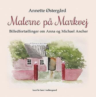 Annette Østergård: Malerne på Markvej : billedfortællinger om Anna og Michael Ancher : kunst for børn