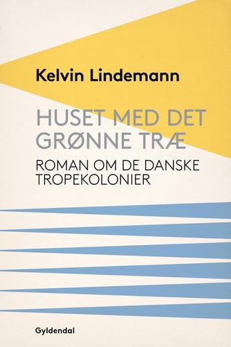 Kelvin Lindemann: Huset med det grønne træ : roman om de danske Tropekolonier