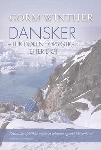 Gorm Winther: Dansker - luk døren forsigtigt efter dig! : polemiske øjeblikke under et tolereret ophold i Grønland : samfund