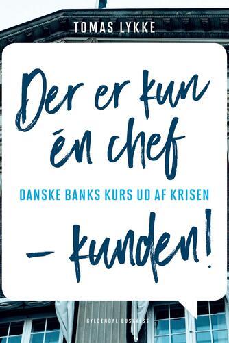 Tomas Lykke: Der er kun én chef - kunden! : Danske Banks kurs ud af krisen