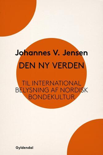 Johannes V. Jensen (f. 1873): Den ny Verden : til international Belysning af nordisk Bondekultur
