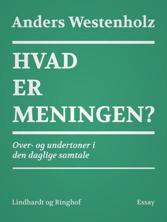 Anders Westenholz (f. 1936): Hvad er meningen? : over- og undertoner i den daglige samtale : essay