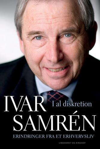 Ivar Samrén (f. 1938-11-29): I al diskretion : erindringer fra et erhversliv