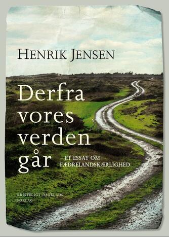 Henrik Jensen (f. 1947): Derfra vores verden går : et essay om fædrelandskærlighed
