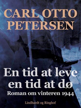 Carl Otto Petersen (f. 1923): En tid at leve - en tid at dø : roman om vinteren 1944