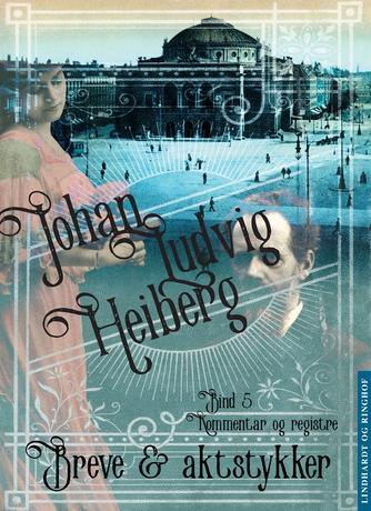 Johan Ludvig Heiberg: Breve og aktstykker vedrørende Johan Ludvig Heiberg. Bind 5, Kommentar og register