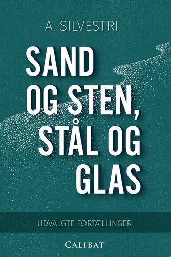 A. Silvestri: Sand og sten, stål og glas : udvalgte fortællinger