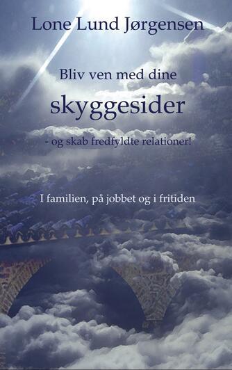 Lone Lund Jørgensen: Bliv ven med dine skyggesider og skab fredfyldte relationer : i familien, på jobbet og i fritiden