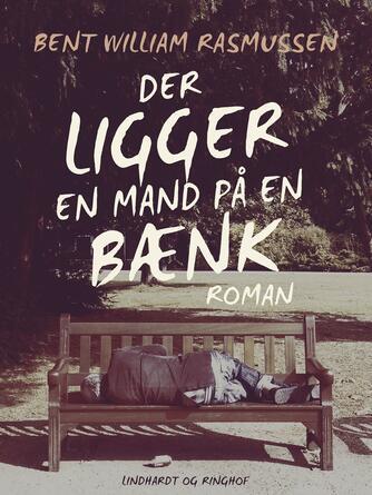 Bent William Rasmussen (f. 1924): Der ligger en mand på en bænk : roman