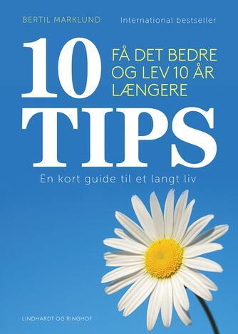 Bertil Marklund: 10 tips : få det bedre og lev 10 år længere : en kort guide til et langt liv