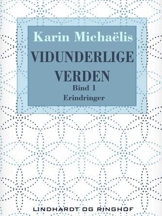 Karin Michaëlis: Vidunderlige verden : erindringer. Bind 1