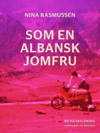 Nina Rasmussen (f. 1942): Som en albansk jomfru : rejseskildring