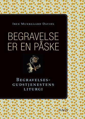 Iben Munkgaard Davids (f. 1970): Begravelse er en påske : begravelsesgudtjenestens liturgi