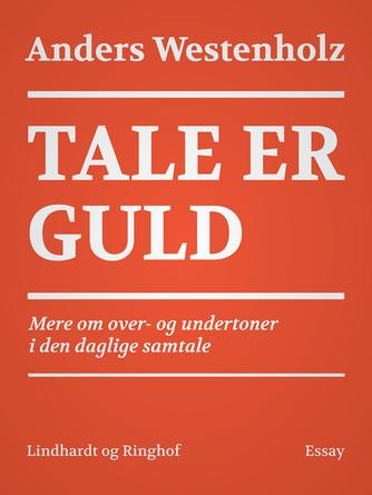 Anders Westenholz (f. 1936): Tale er guld : mere om over- og undertoner i den daglige samtale : essay