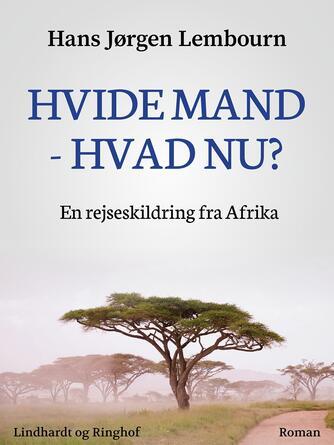 Hans Jørgen Lembourn: Hvide mand - hvad nu? : en rejseskildring fra Afrika