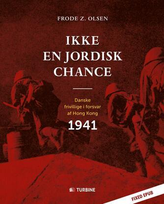Frode Z. Olsen (f. 1950): Ikke en jordisk chance : danske frivillige i forsvar af Hong Kong 1941