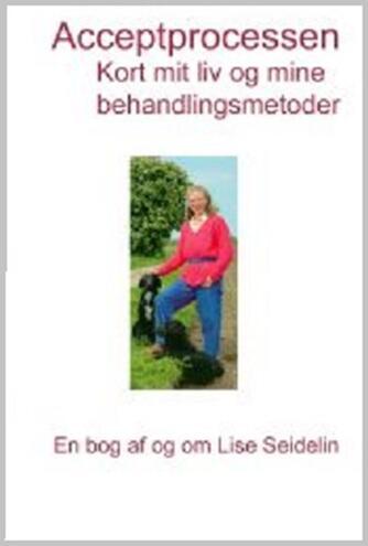 Lise Seidelin: Acceptprocessen : kort mit liv og mine behandlingsmetoder : en bog af og om Lise Seidelin