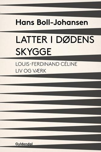 Hans Boll-Johansen: Latter i dødens skygge : Louis-Ferdinand Céline - liv og værk