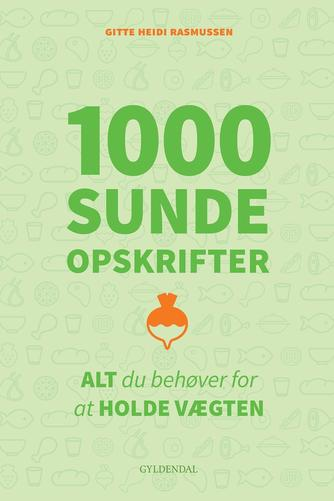 Gitte Heidi Rasmussen: 1000 sunde opskrifter : alt du behøver for at holde vægten