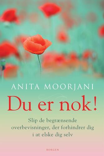 Anita Moorjani: Du er nok! : slip de begrænsende overbevisninger, der forhindrer dig i at elske dig selv