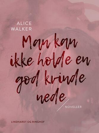 Alice Walker: Man kan ikke holde en god kvinde nede : noveller