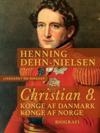 Henning Dehn-Nielsen: Christian 8. : konge af Danmark, konge af Norge : biografi