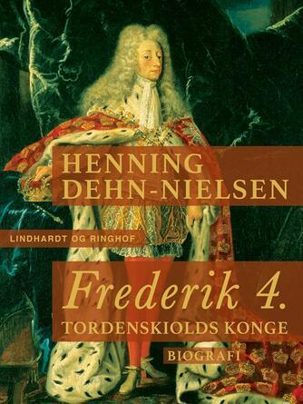 Henning Dehn-Nielsen: Frederik 4. : Tordenskiolds konge : biografi
