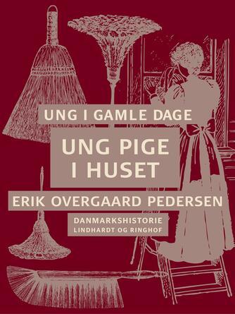 Erik Overgaard Pedersen: Ung i gamle dage : Danmarkshistorie. 2, Ung pige i huset