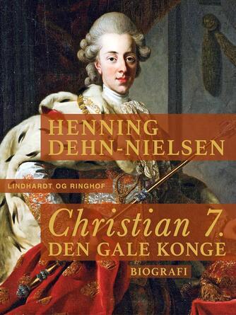 Henning Dehn-Nielsen: Christian 7. : den gale konge : biografi