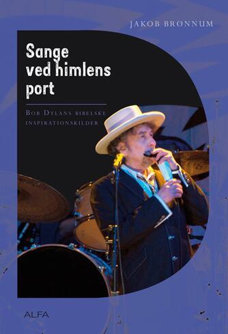 Jakob Brønnum: Sange ved himlens port : Bob Dylans bibelske inspirationskilder
