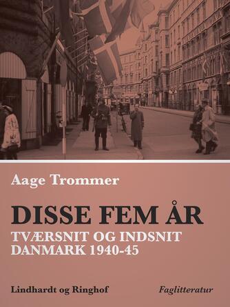 Aage Trommer: Disse fem år : tværsnit og indsnit : Danmark 1940-45